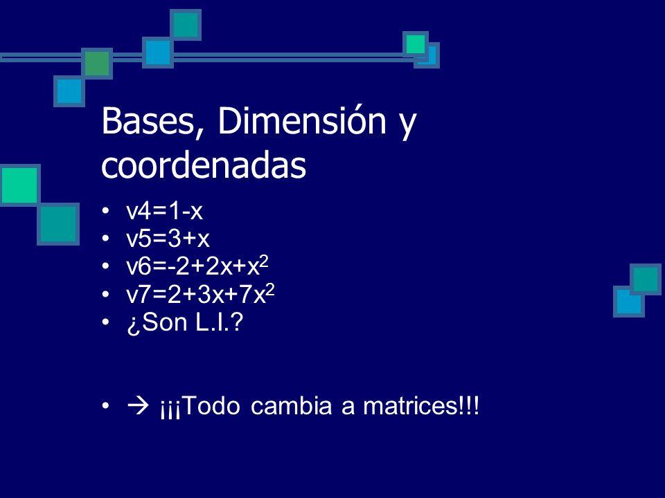 Bases, Dimensión y coordenadas v4=1-x v5=3+x v6=-2+2x+x 2 v7=2+3x+7x 2 ¿Son L.I.? ¡¡¡Todo cambia a matrices!!!