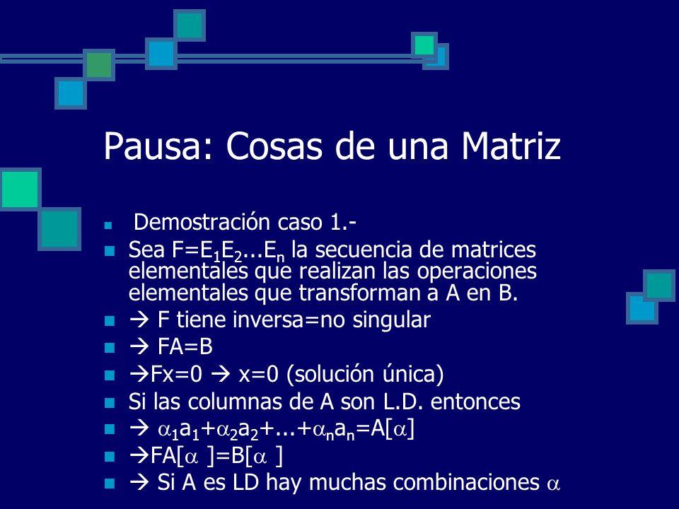 Pausa: Cosas de una Matriz Demostración caso 1.- Sea F=E 1 E 2...E n la secuencia de matrices elementales que realizan las operaciones elementales que
