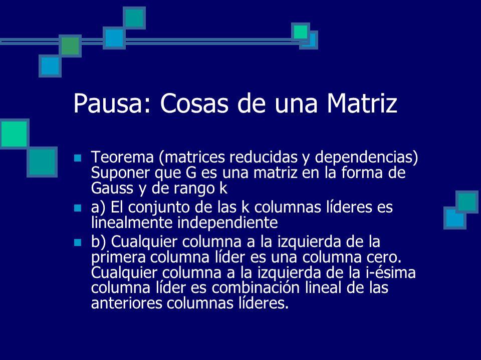 Pausa: Cosas de una Matriz Teorema (matrices reducidas y dependencias) Suponer que G es una matriz en la forma de Gauss y de rango k a) El conjunto de