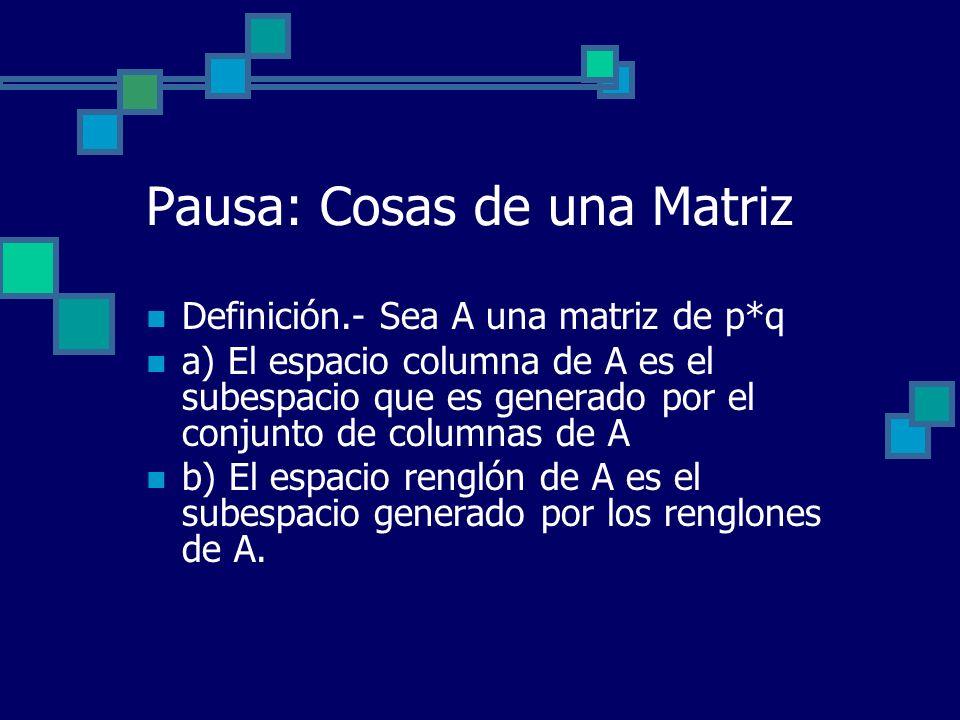 Pausa: Cosas de una Matriz Definición.- Sea A una matriz de p*q a) El espacio columna de A es el subespacio que es generado por el conjunto de columna
