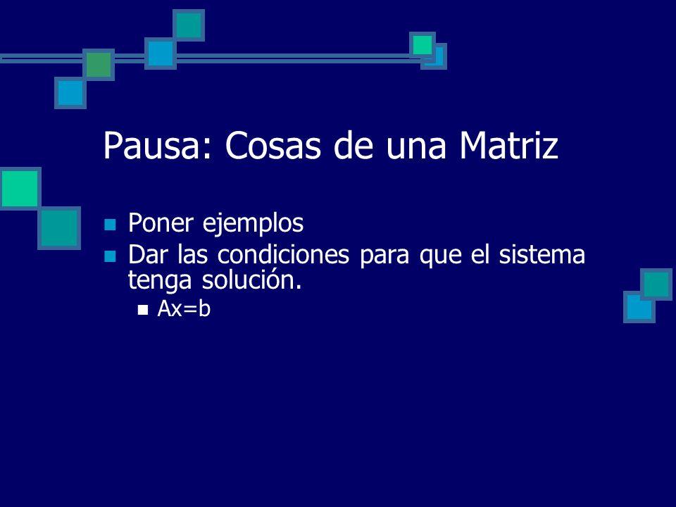 Pausa: Cosas de una Matriz Poner ejemplos Dar las condiciones para que el sistema tenga solución. Ax=b