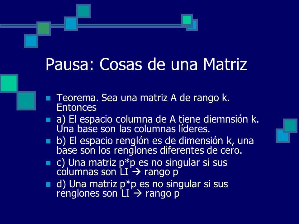 Pausa: Cosas de una Matriz Teorema. Sea una matriz A de rango k. Entonces a) El espacio columna de A tiene diemnsión k. Una base son las columnas líde