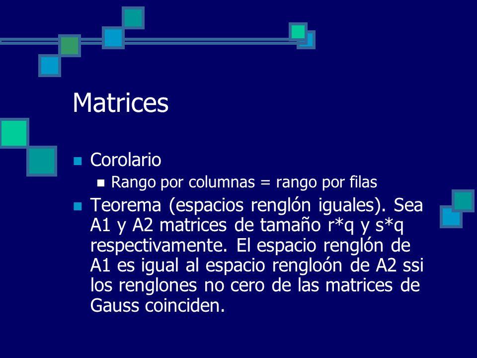 Matrices Corolario Rango por columnas = rango por filas Teorema (espacios renglón iguales). Sea A1 y A2 matrices de tamaño r*q y s*q respectivamente.