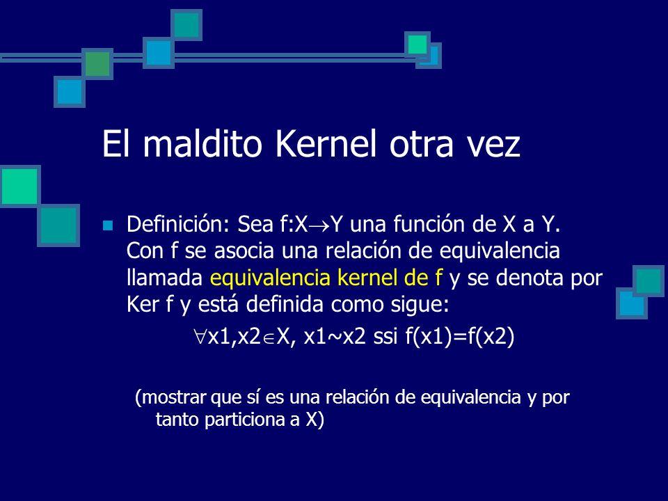 El maldito Kernel otra vez Definición: Sea f:X Y una función de X a Y. Con f se asocia una relación de equivalencia llamada equivalencia kernel de f y