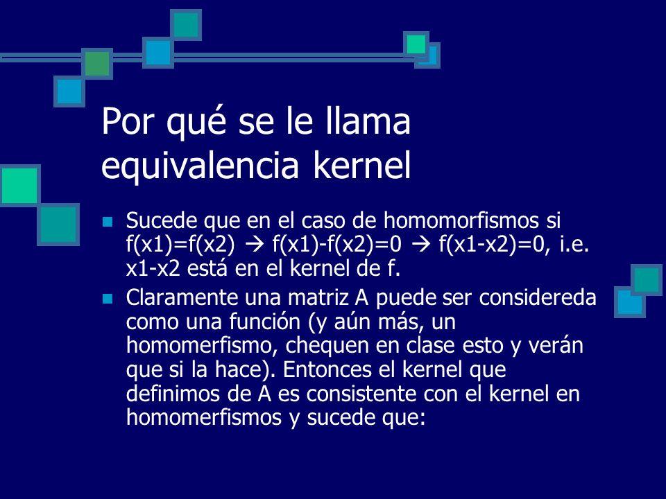 Por qué se le llama equivalencia kernel Sucede que en el caso de homomorfismos si f(x1)=f(x2) f(x1)-f(x2)=0 f(x1-x2)=0, i.e. x1-x2 está en el kernel d