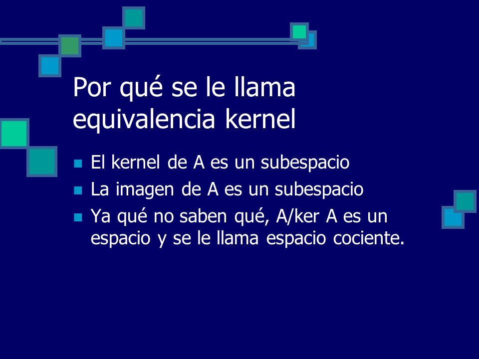 Por qué se le llama equivalencia kernel El kernel de A es un subespacio La imagen de A es un subespacio Ya qué no saben qué, A/ker A es un espacio y s