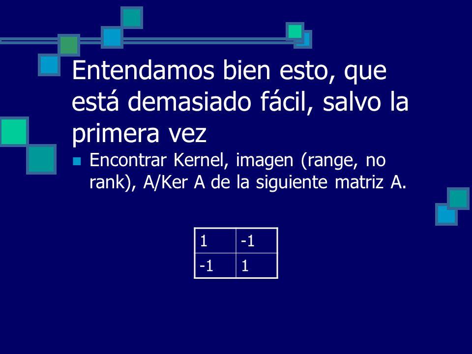 Entendamos bien esto, que está demasiado fácil, salvo la primera vez Encontrar Kernel, imagen (range, no rank), A/Ker A de la siguiente matriz A. 1 1