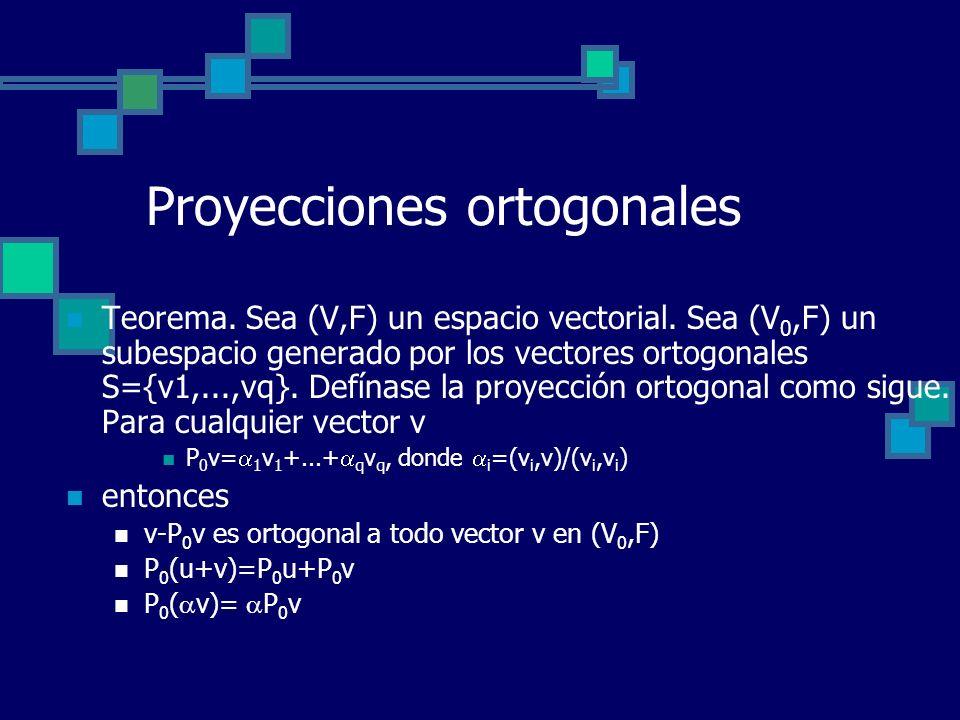 Proyecciones ortogonales Teorema. Sea (V,F) un espacio vectorial. Sea (V 0,F) un subespacio generado por los vectores ortogonales S={v1,...,vq}. Defín