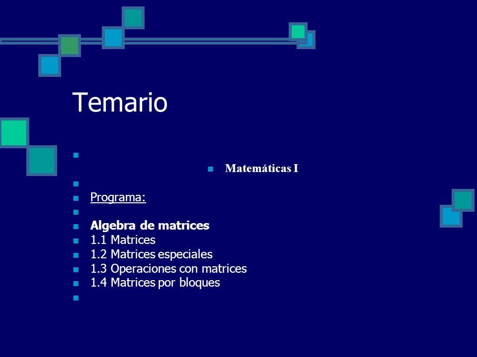Temario Matemáticas I Programa: Algebra de matrices 1.1 Matrices 1.2 Matrices especiales 1.3 Operaciones con matrices 1.4 Matrices por bloques
