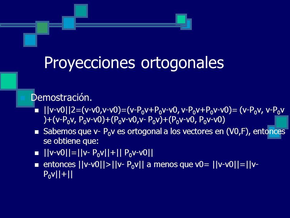 Proyecciones ortogonales Demostración. ||v-v0||2=(v-v0,v-v0)=(v-P 0 v+P 0 v-v0, v-P 0 v+P 0 v-v0)= (v-P 0 v, v-P 0 v )+(v-P 0 v, P 0 v-v0)+(P 0 v-v0,v