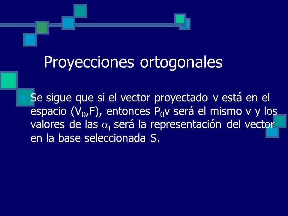 Proyecciones ortogonales Se sigue que si el vector proyectado v está en el espacio (V 0,F), entonces P 0 v será el mismo v y los valores de las i será