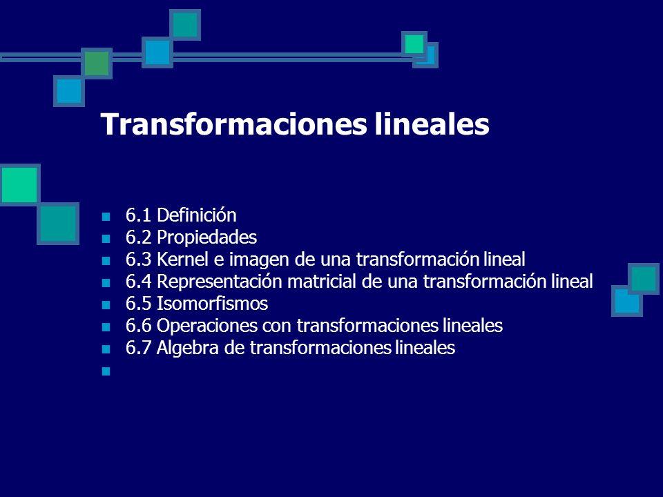 6.1 Definición 6.2 Propiedades 6.3 Kernel e imagen de una transformación lineal 6.4 Representación matricial de una transformación lineal 6.5 Isomorfi