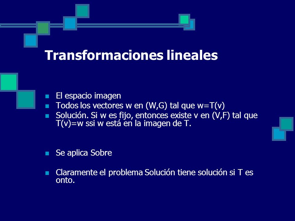 Transformaciones lineales El espacio imagen Todos los vectores w en (W,G) tal que w=T(v) Solución. Si w es fijo, entonces existe v en (V,F) tal que T(