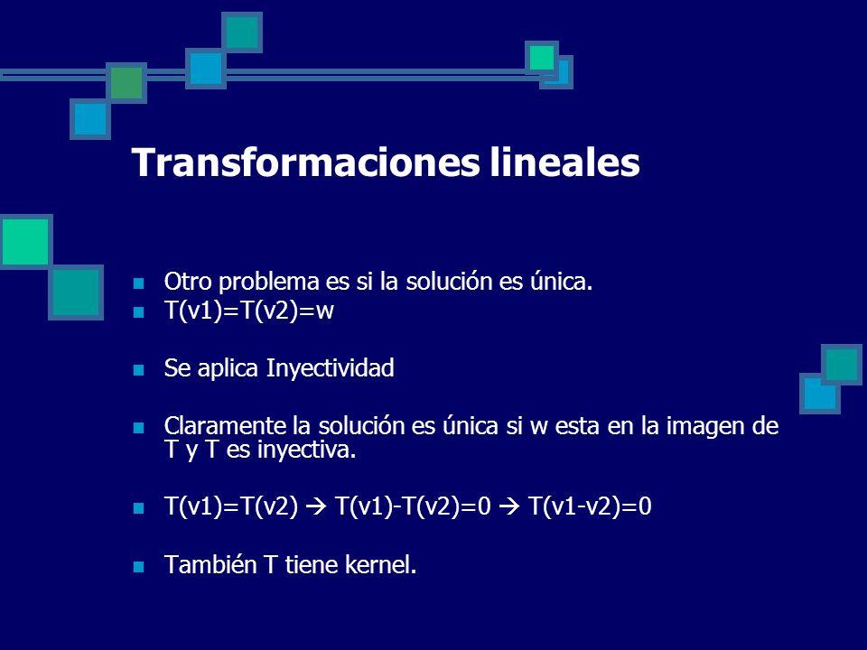Transformaciones lineales Otro problema es si la solución es única. T(v1)=T(v2)=w Se aplica Inyectividad Claramente la solución es única si w esta en