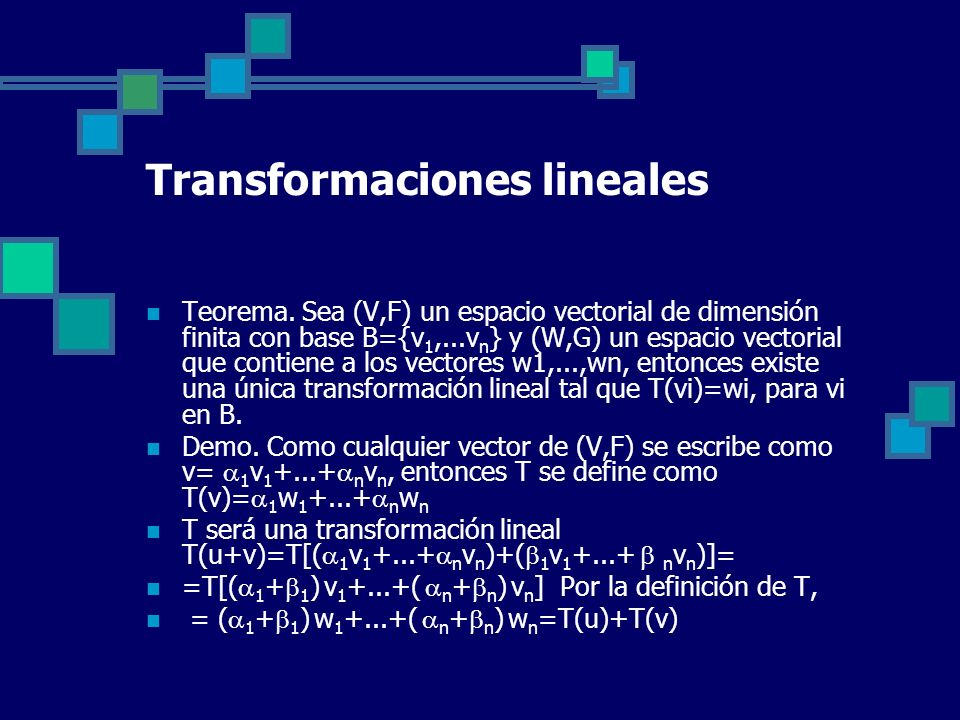 Transformaciones lineales Teorema. Sea (V,F) un espacio vectorial de dimensión finita con base B={v 1,...v n } y (W,G) un espacio vectorial que contie