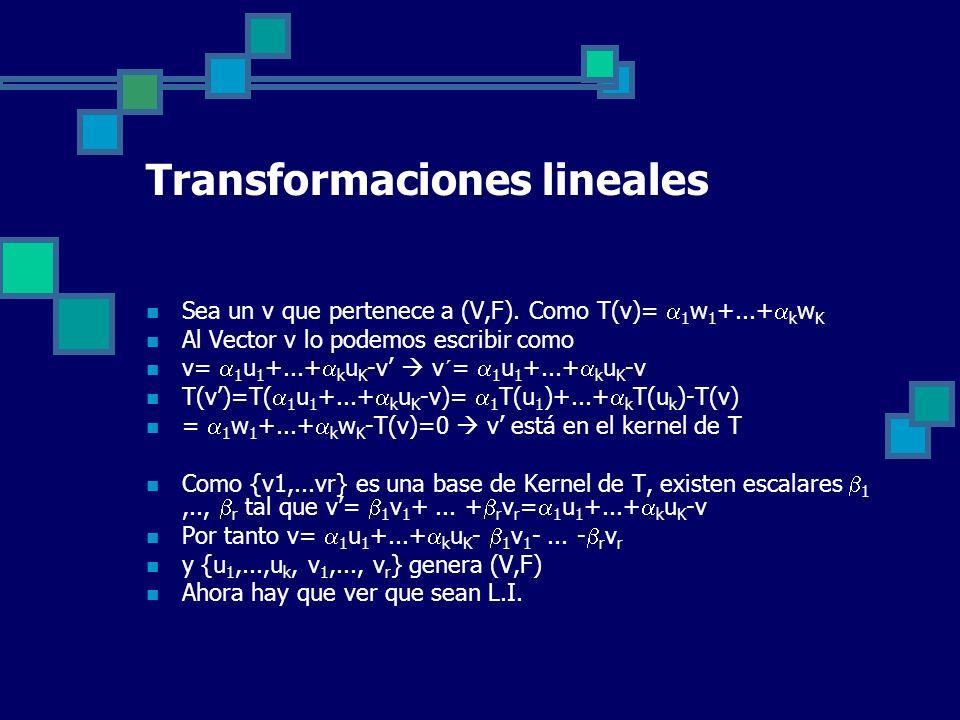 Transformaciones lineales Sea un v que pertenece a (V,F). Como T(v)= 1 w 1 +...+ k w K Al Vector v lo podemos escribir como v= 1 u 1 +...+ k u K -v v´
