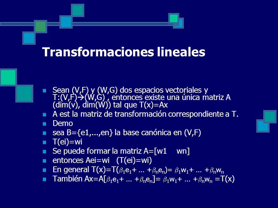 Transformaciones lineales Sean (V,F) y (W,G) dos espacios vectoriales y T:(V,F) (W,G), entonces existe una única matriz A (dim(v), dim(W)) tal que T(x