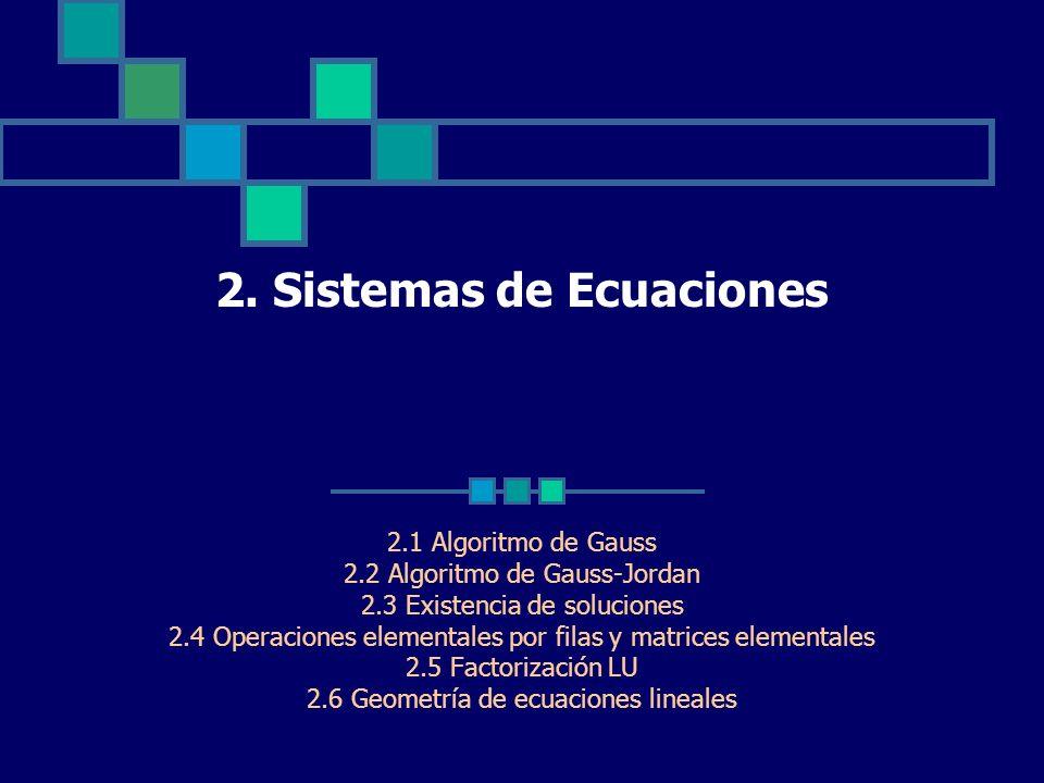2. Sistemas de Ecuaciones 2.1 Algoritmo de Gauss 2.2 Algoritmo de Gauss-Jordan 2.3 Existencia de soluciones 2.4 Operaciones elementales por filas y ma