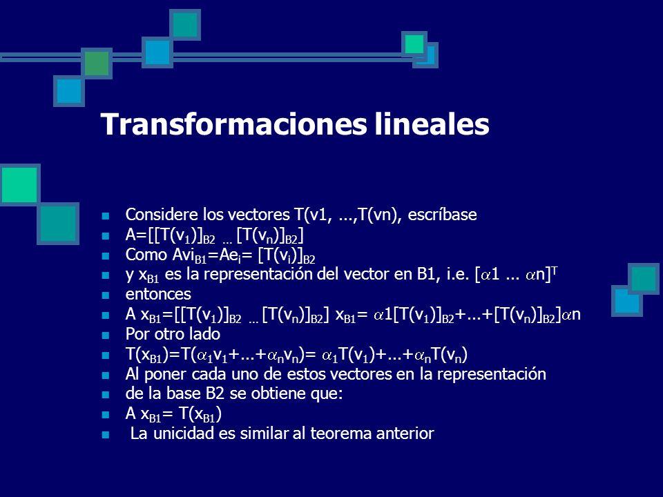 Transformaciones lineales Considere los vectores T(v1,...,T(vn), escríbase A=[[T(v 1 )] B2... [T(v n )] B2 ] Como Avi B1 =Ae i = [T(v i )] B2 y x B1 e
