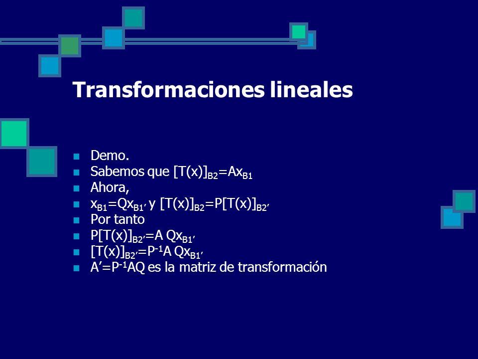 Transformaciones lineales Demo. Sabemos que [T(x)] B2 =Ax B1 Ahora, x B1 =Qx B1 y [T(x)] B2 =P[T(x)] B2 Por tanto P[T(x)] B2 =A Qx B1 [T(x)] B2 =P -1