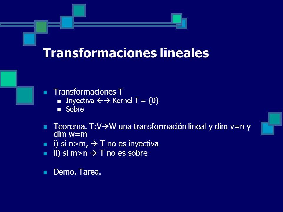 Transformaciones lineales Transformaciones T Inyectiva Kernel T = {0} Sobre Teorema. T:V W una transformación lineal y dim v=n y dim w=m i) si n>m, T