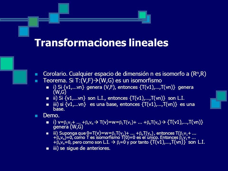 Transformaciones lineales Corolario. Cualquier espacio de dimensión n es isomorfo a (R n,R) Teorema. Si T:(V,F) (W,G) es un isomorfismo i) Si {v1,...v