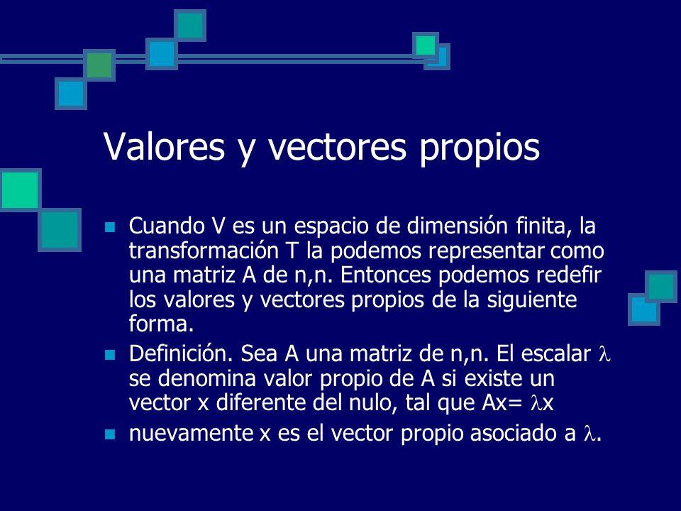 Valores y vectores propios Cuando V es un espacio de dimensión finita, la transformación T la podemos representar como una matriz A de n,n. Entonces p