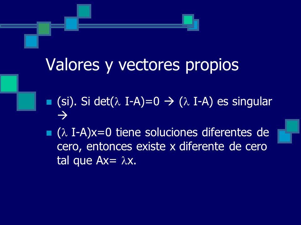 Valores y vectores propios (si). Si det( I-A)=0 ( I-A) es singular ( I-A)x=0 tiene soluciones diferentes de cero, entonces existe x diferente de cero