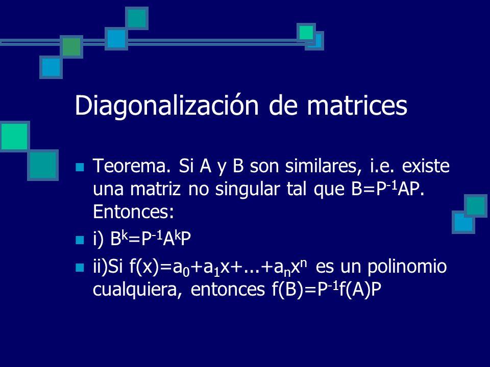 Diagonalización de matrices Teorema. Si A y B son similares, i.e. existe una matriz no singular tal que B=P -1 AP. Entonces: i) B k =P -1 A k P ii)Si