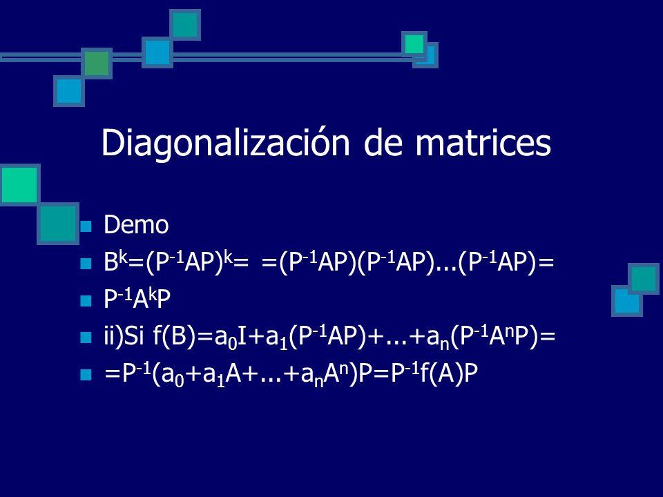 Diagonalización de matrices Demo B k =(P -1 AP) k = =(P -1 AP)(P -1 AP)...(P -1 AP)= P -1 A k P ii)Si f(B)=a 0 I+a 1 (P -1 AP)+...+a n (P -1 A n P)= =
