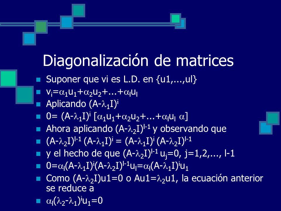 Diagonalización de matrices Suponer que vi es L.D. en {u1,...,ul} v i = 1 u 1 + 2 u 2 +...+ l u l Aplicando (A- 1 I) i 0= (A- 1 I) i [ 1 u 1 + 2 u 2 +