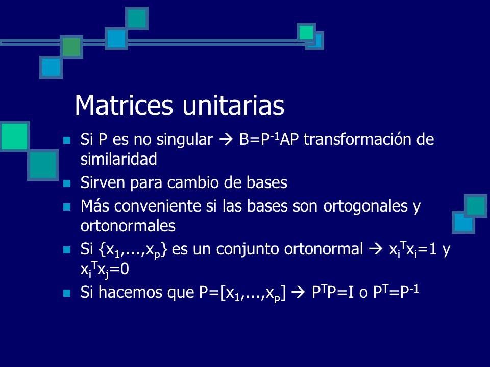 Matrices unitarias Si P es no singular B=P -1 AP transformación de similaridad Sirven para cambio de bases Más conveniente si las bases son ortogonale