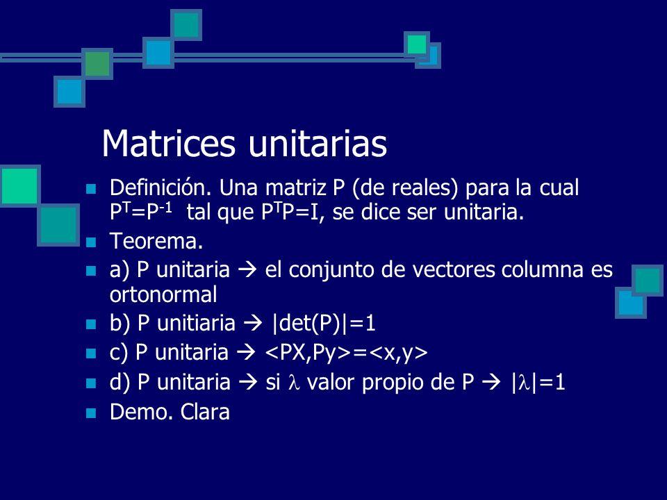 Matrices unitarias Definición. Una matriz P (de reales) para la cual P T =P -1 tal que P T P=I, se dice ser unitaria. Teorema. a) P unitaria el conjun