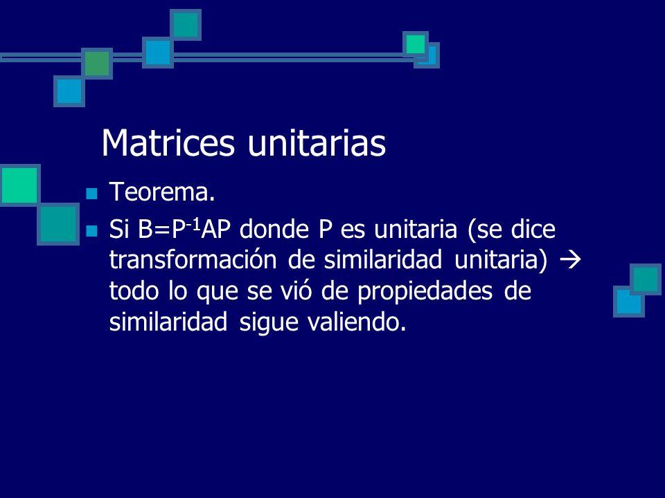 Matrices unitarias Teorema. Si B=P -1 AP donde P es unitaria (se dice transformación de similaridad unitaria) todo lo que se vió de propiedades de sim
