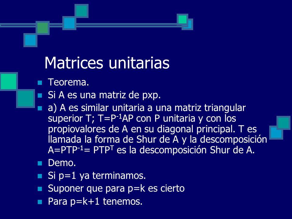 Matrices unitarias Teorema. Si A es una matriz de pxp. a) A es similar unitaria a una matriz triangular superior T; T=P -1 AP con P unitaria y con los