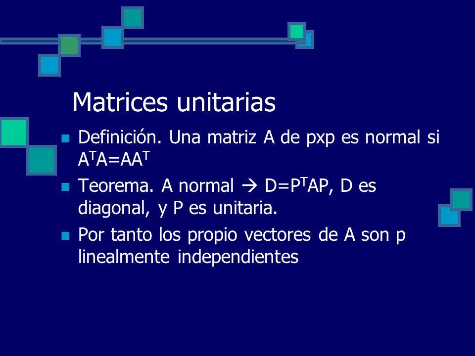Matrices unitarias Definición. Una matriz A de pxp es normal si A T A=AA T Teorema. A normal D=P T AP, D es diagonal, y P es unitaria. Por tanto los p