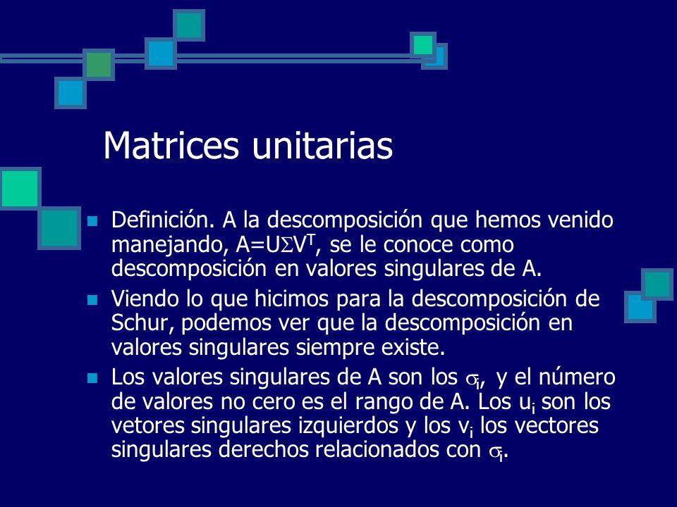 Matrices unitarias Definición. A la descomposición que hemos venido manejando, A=U V T, se le conoce como descomposición en valores singulares de A. V