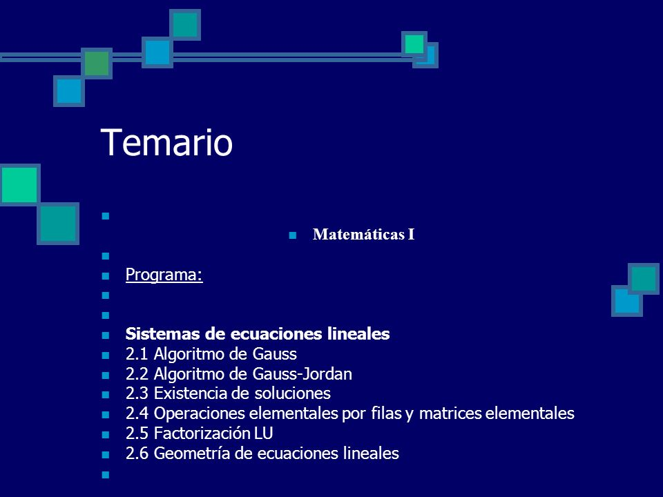 Temario Matemáticas I Programa: Sistemas de ecuaciones lineales 2.1 Algoritmo de Gauss 2.2 Algoritmo de Gauss-Jordan 2.3 Existencia de soluciones 2.4