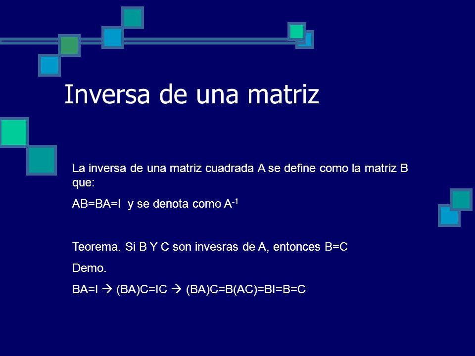 Inversa de una matriz La inversa de una matriz cuadrada A se define como la matriz B que: AB=BA=I y se denota como A -1 Teorema. Si B Y C son invesras