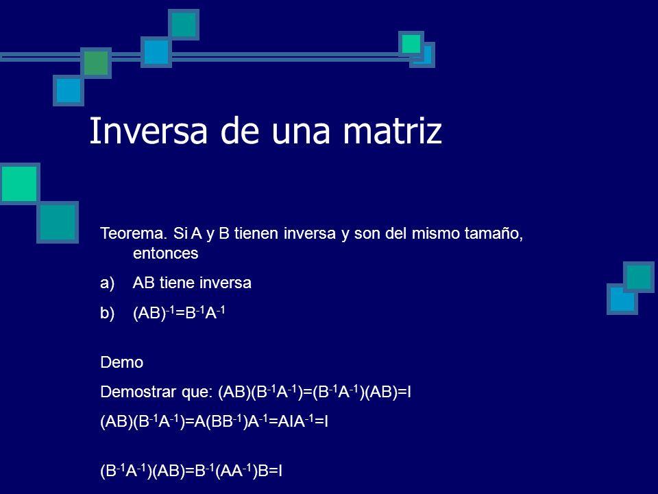 Inversa de una matriz Teorema. Si A y B tienen inversa y son del mismo tamaño, entonces a)AB tiene inversa b)(AB) -1 =B -1 A -1 Demo Demostrar que: (A