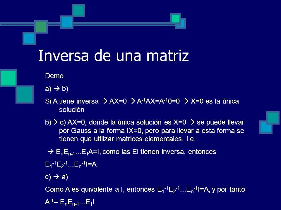 Inversa de una matriz Demo a) b) Si A tiene inversa AX=0 A -1 AX=A -1 0=0 X=0 es la única solución b) c) AX=0, donde la única solución es X=0 se puede