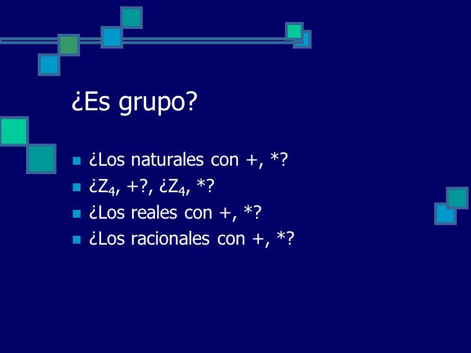 ¿Es grupo? ¿Los naturales con +, *? ¿Z 4, +?, ¿Z 4, *? ¿Los reales con +, *? ¿Los racionales con +, *?