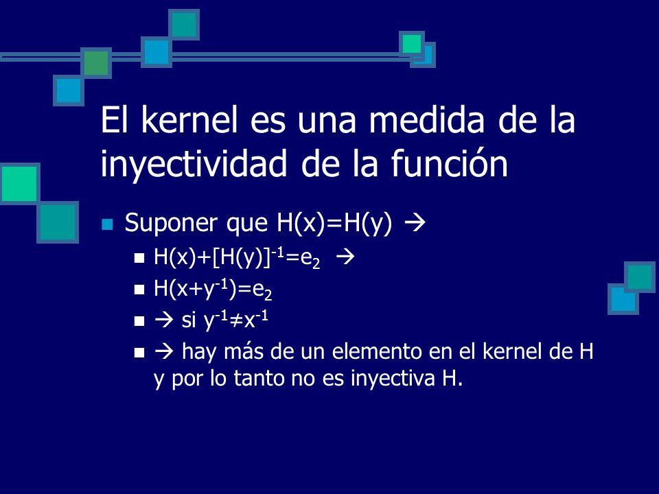 El kernel es una medida de la inyectividad de la función Suponer que H(x)=H(y) H(x)+[H(y)] -1 =e 2 H(x+y -1 )=e 2 si y -1 x -1 hay más de un elemento