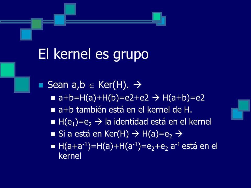 El kernel es grupo Sean a,b Ker(H). a+b=H(a)+H(b)=e2+e2 H(a+b)=e2 a+b también está en el kernel de H. H(e 1 )=e 2 la identidad está en el kernel Si a