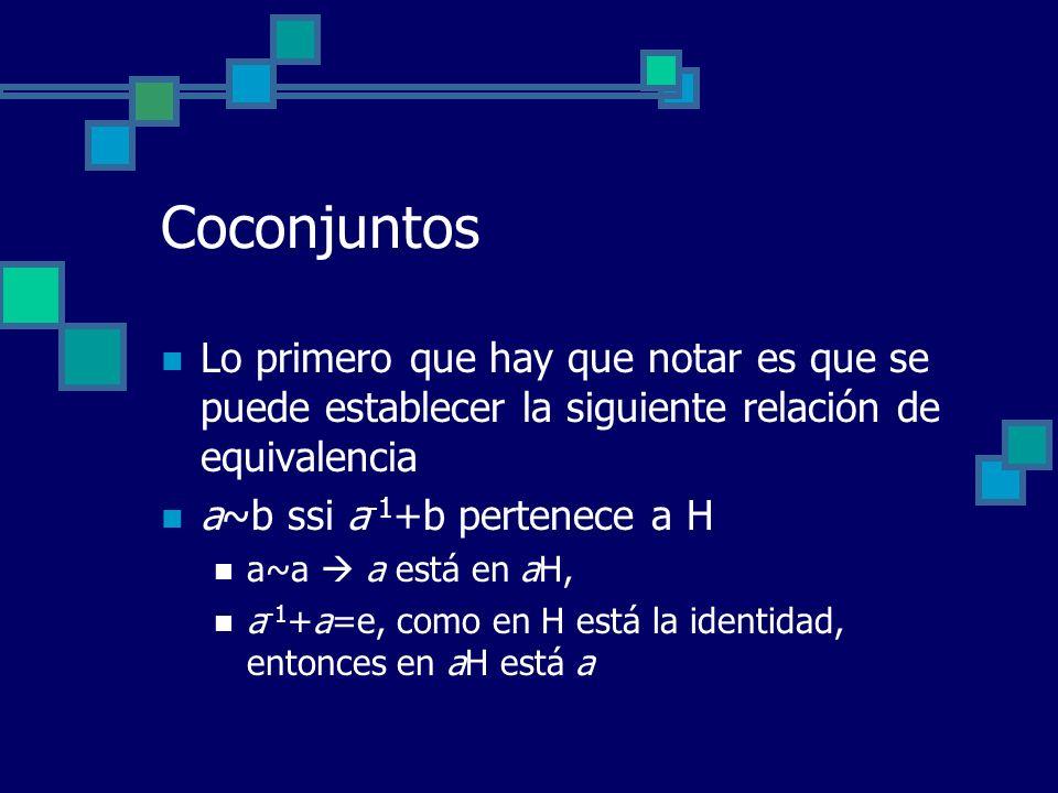 Coconjuntos Lo primero que hay que notar es que se puede establecer la siguiente relación de equivalencia a~b ssi a -1 +b pertenece a H a~a a está en