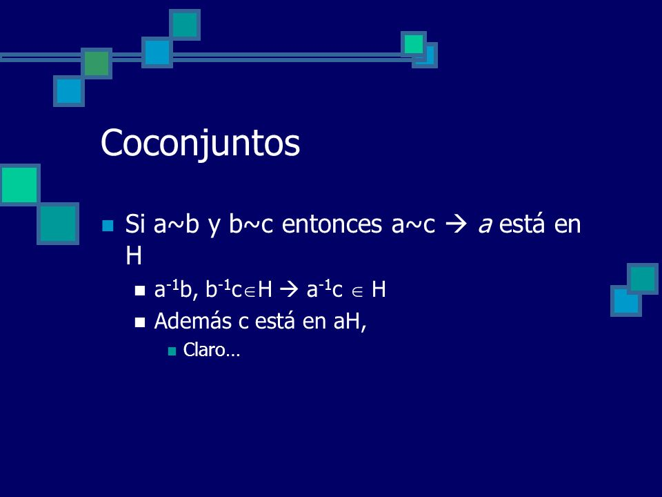Coconjuntos Si a~b y b~c entonces a~c a está en H a -1 b, b -1 c H a -1 c H Además c está en aH, Claro…