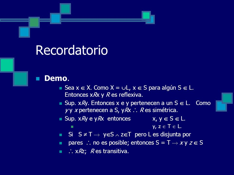 Recordatorio Demo. Sea x X. Como X = L, x S para algún S L. Entonces xRx y R es reflexiva. Sup. xRy. Entonces x e y pertenecen a un S L. Como y y x pe