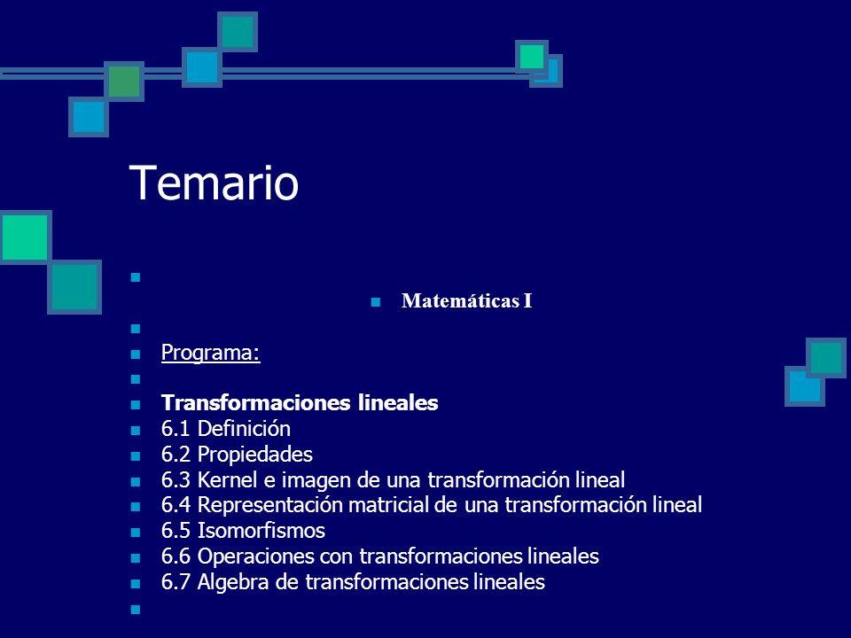 Temario Matemáticas I Programa: Transformaciones lineales 6.1 Definición 6.2 Propiedades 6.3 Kernel e imagen de una transformación lineal 6.4 Represen