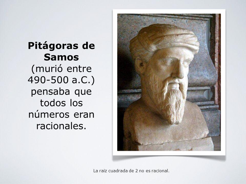 La raíz cuadrada de 2 no es racional. Pitágoras de Samos (murió entre 490-500 a.C.) pensaba que todos los números eran racionales.