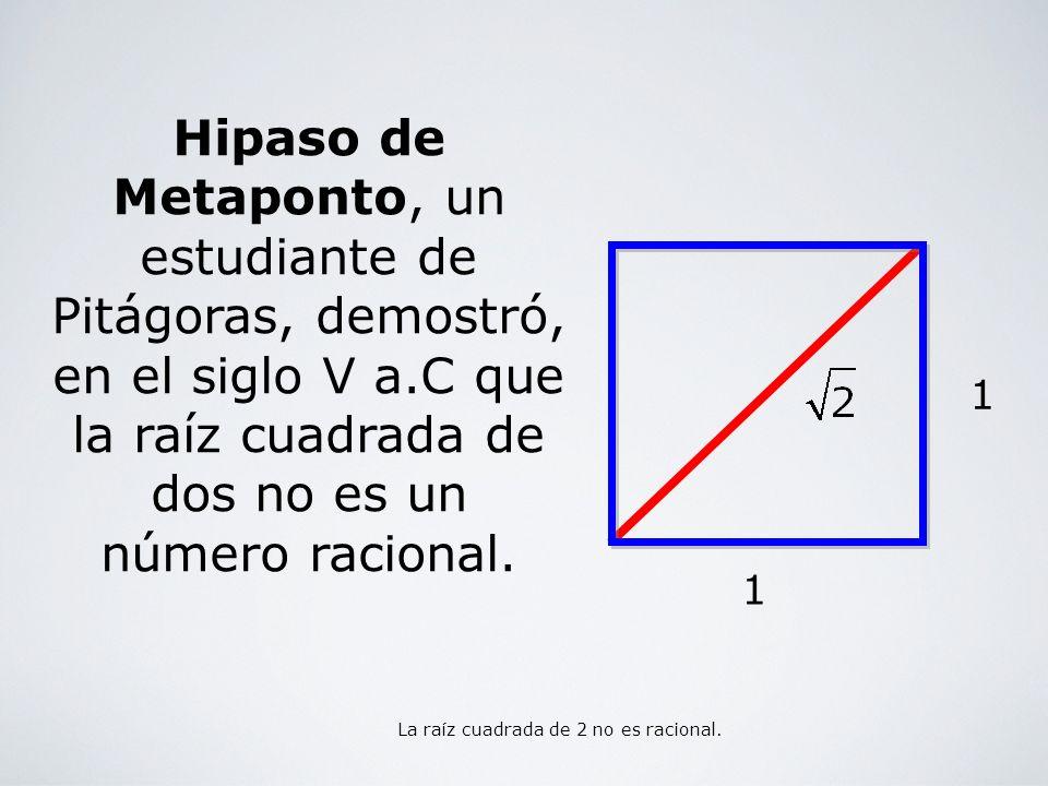 Hipaso de Metaponto, un estudiante de Pitágoras, demostró, en el siglo V a.C que la raíz cuadrada de dos no es un número racional. 1 1 La raíz cuadrad